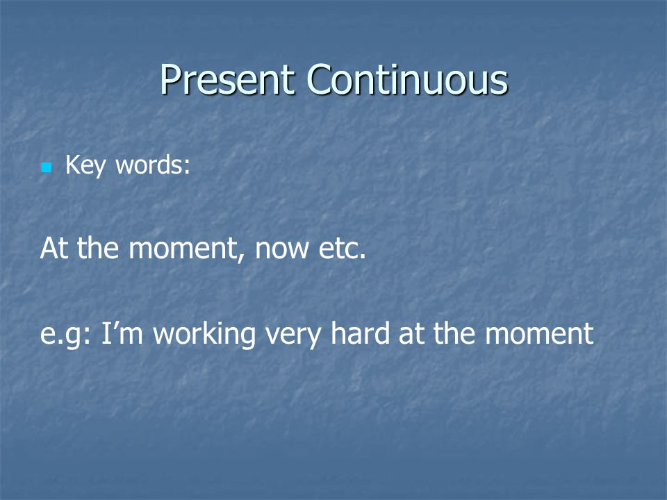 Present Continuous Key words: At the moment, now etc. e.g: I'm working very hard at the moment