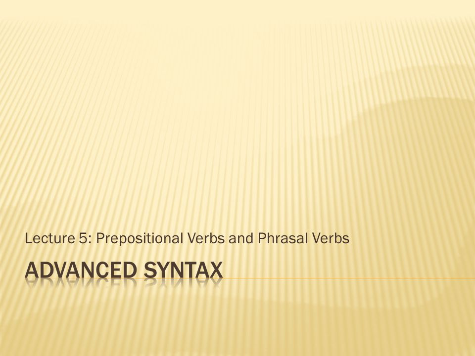 Lecture 5: Prepositional Verbs and Phrasal Verbs