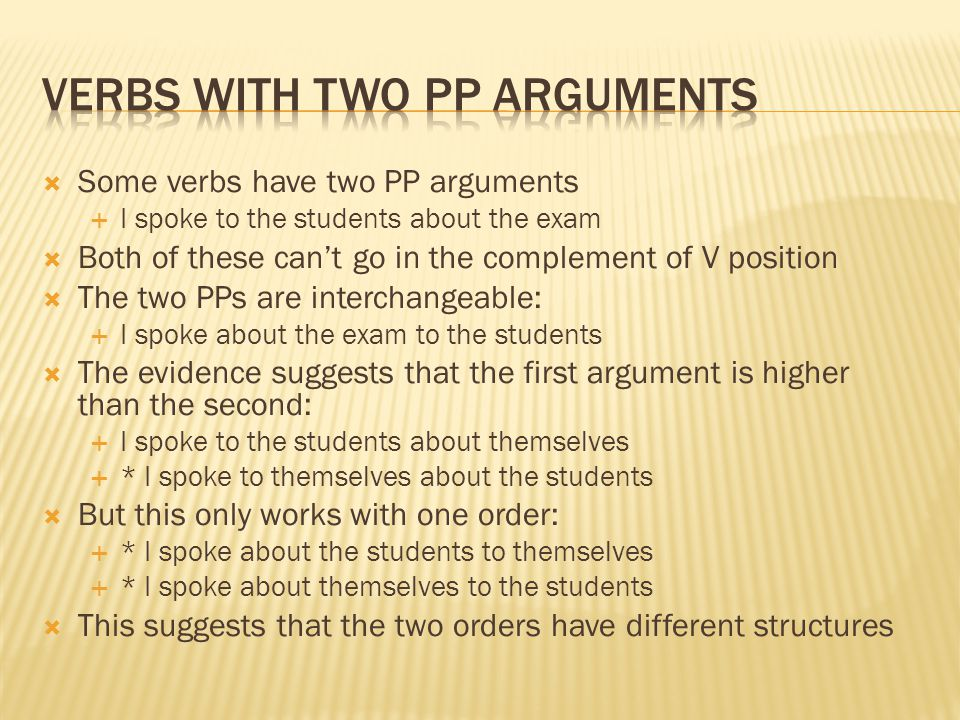  Some verbs have two PP arguments  I spoke to the students about the exam  Both of these can't go in the complement of V position  The two PPs are