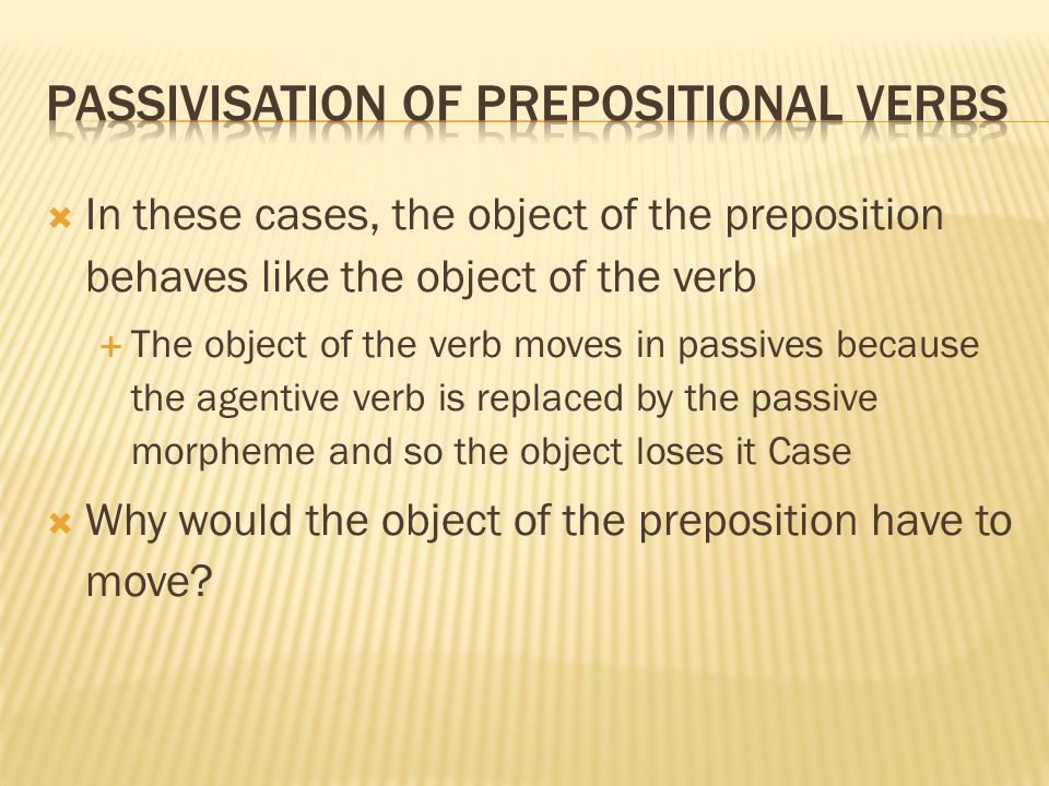  In these cases, the object of the preposition behaves like the object of the verb  The object of the verb moves in passives because the agentive ve