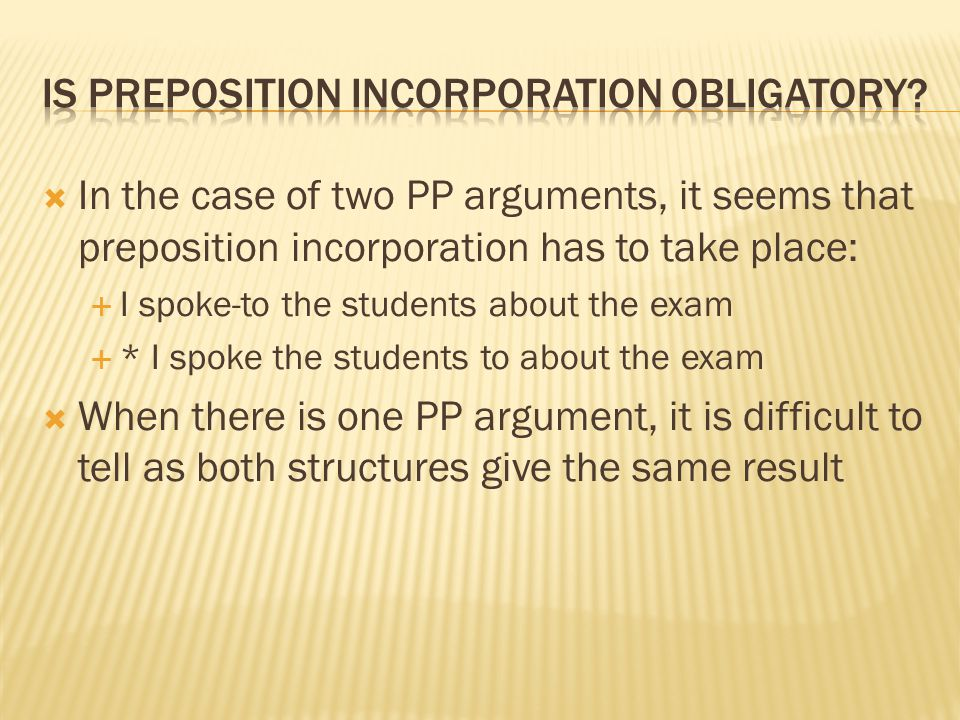  In the case of two PP arguments, it seems that preposition incorporation has to take place:  I spoke-to the students about the exam  * I spoke the