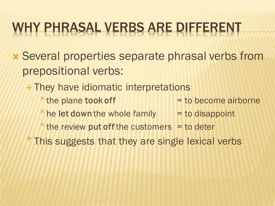  Several properties separate phrasal verbs from prepositional verbs:  They have idiomatic interpretations the plane took off = to become airborne 