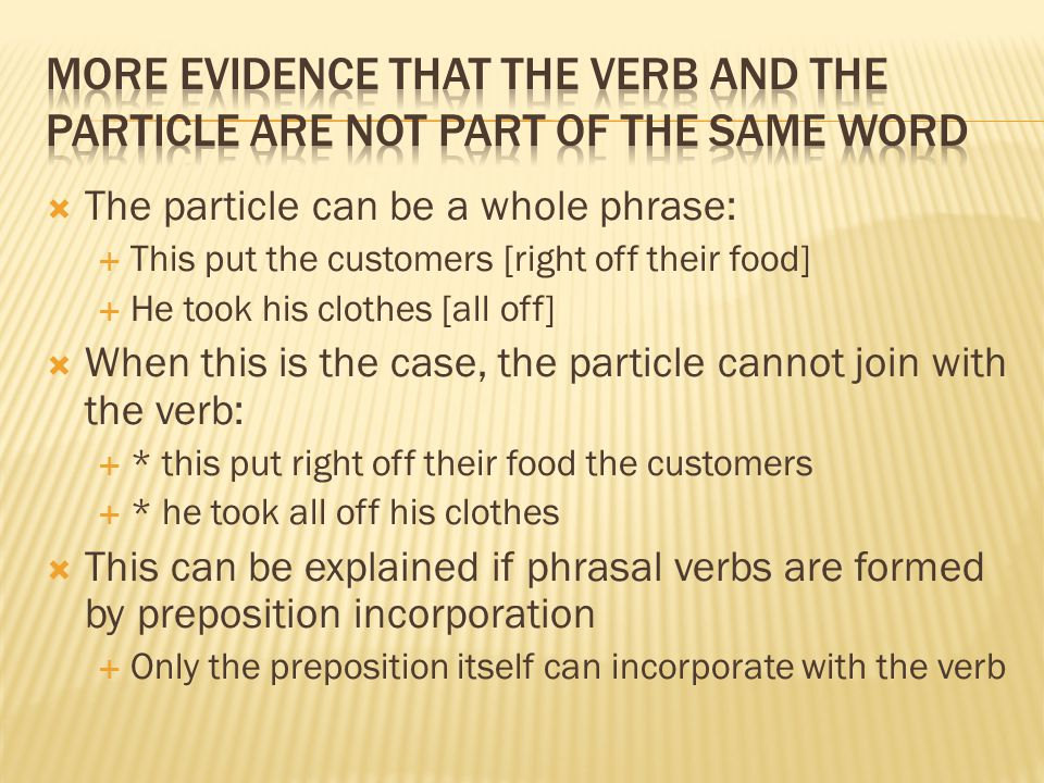 The particle can be a whole phrase:  This put the customers [right off their food]  He took his clothes [all off]  When this is the case, the par