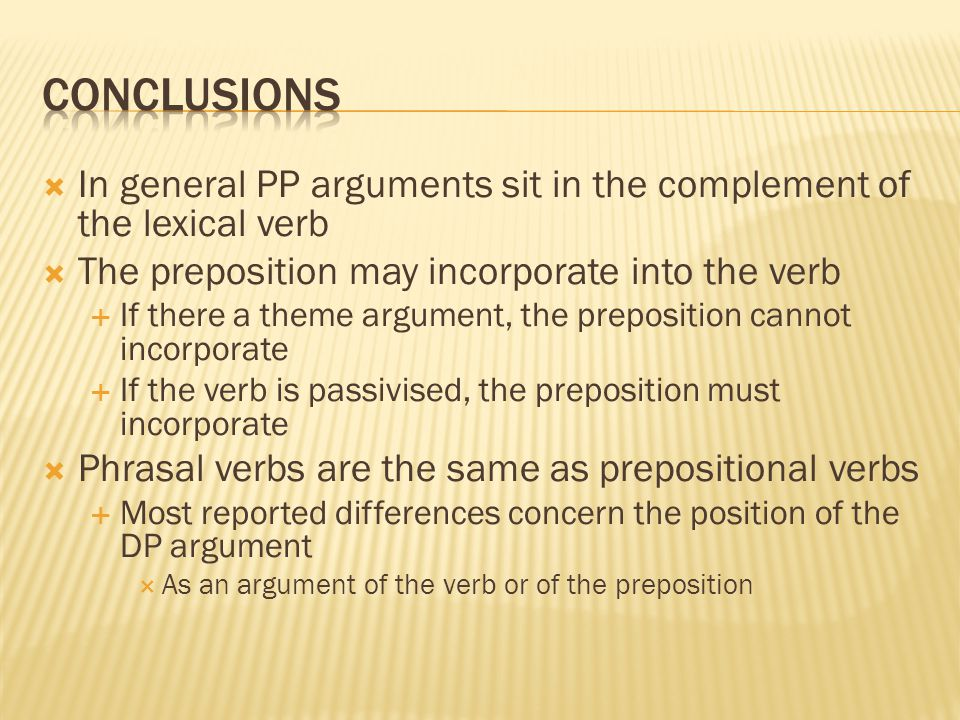  In general PP arguments sit in the complement of the lexical verb  The preposition may incorporate into the verb  If there a theme argument, the p