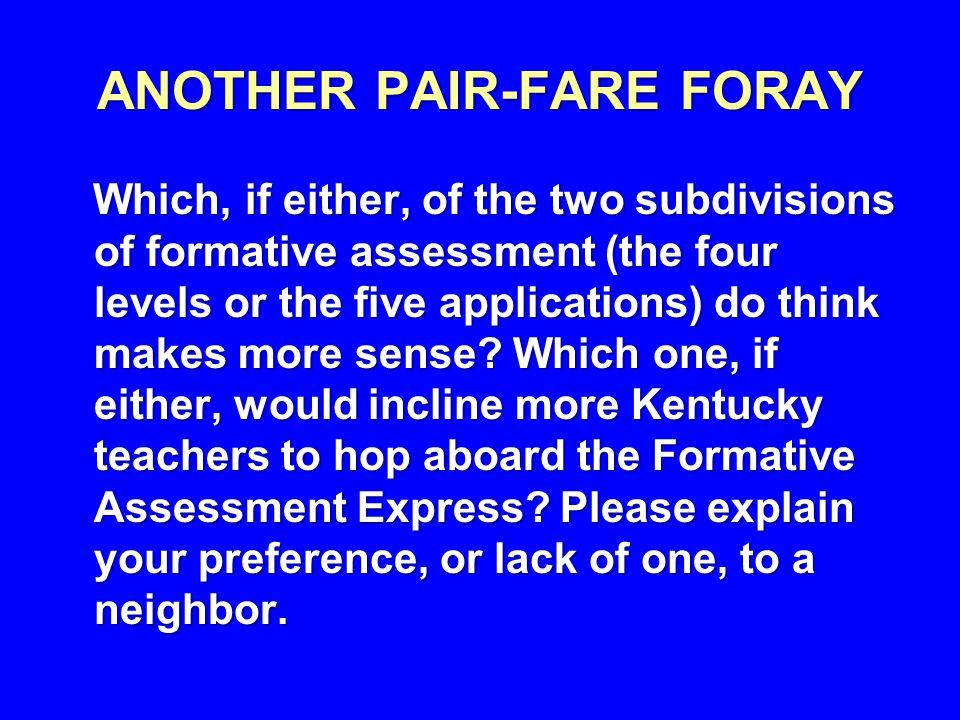 ANOTHER PAIR-FARE FORAY Which, if either, of the two subdivisions of formative assessment (the four levels or the five applications) do think makes more sense.