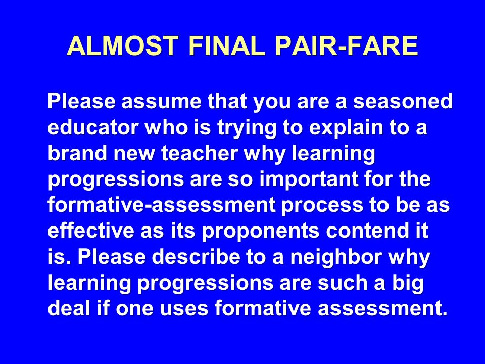 ALMOST FINAL PAIR-FARE Please assume that you are a seasoned educator who is trying to explain to a brand new teacher why learning progressions are so important for the formative-assessment process to be as effective as its proponents contend it is.