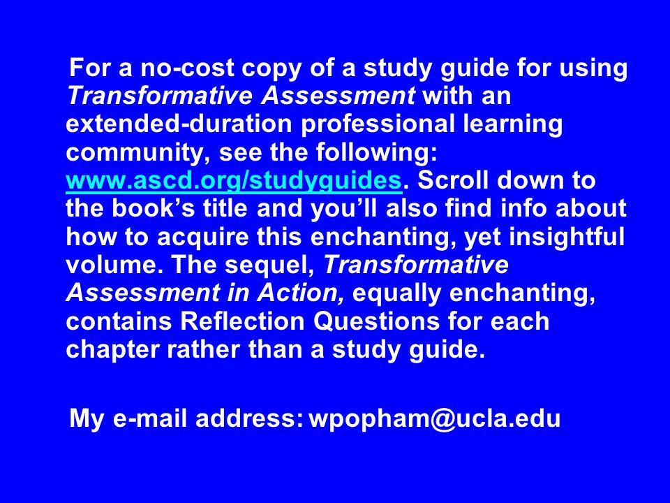 For a no-cost copy of a study guide for using Transformative Assessment with an extended-duration professional learning community, see the following: www.ascd.org/studyguides.