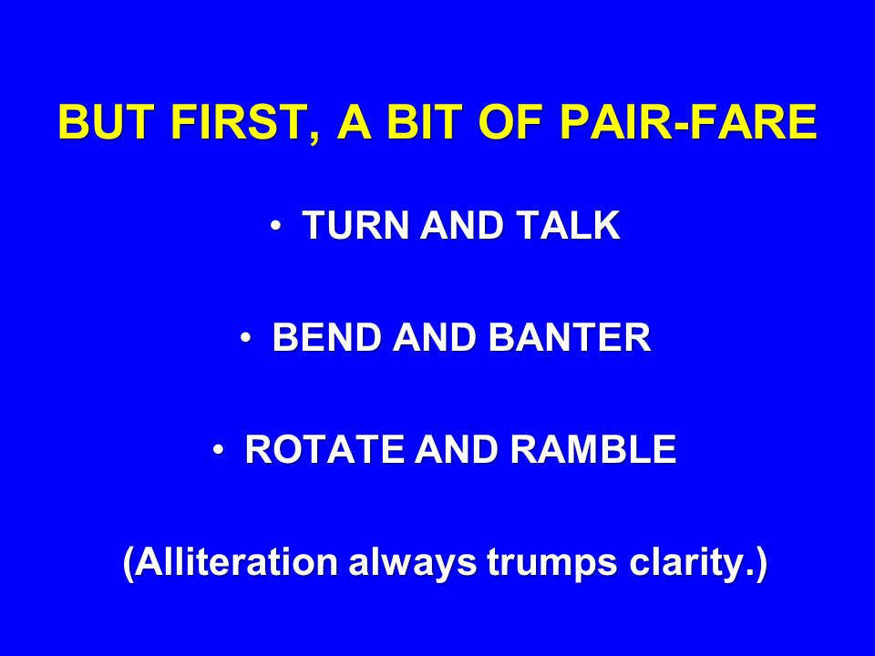 BUT FIRST, A BIT OF PAIR-FARE TURN AND TALKTURN AND TALK BEND AND BANTERBEND AND BANTER ROTATE AND RAMBLEROTATE AND RAMBLE (Alliteration always trumps clarity.)