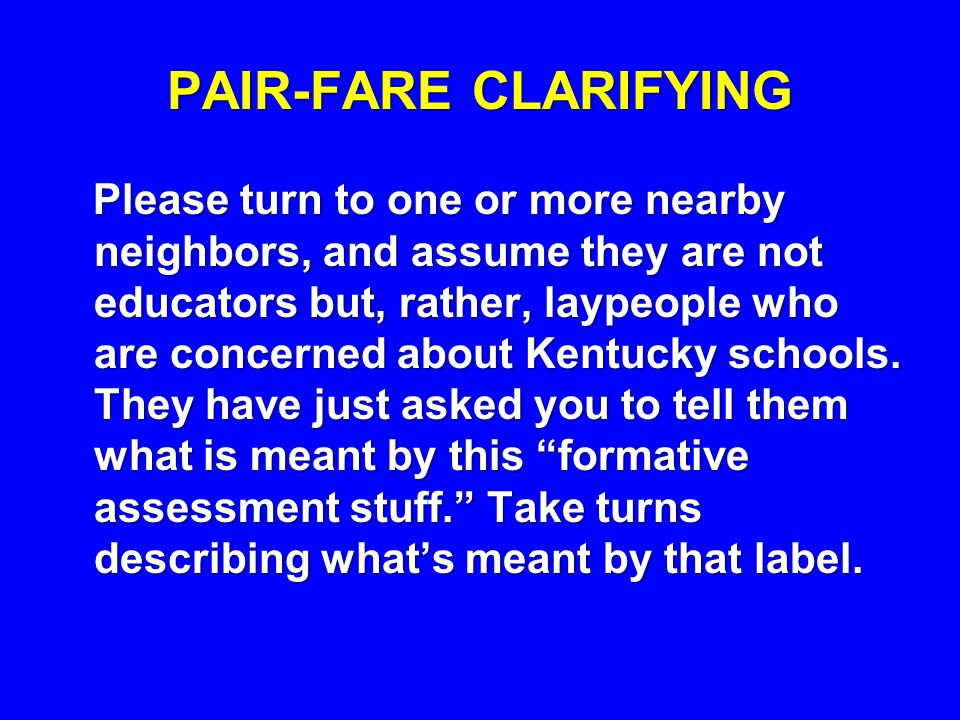 PAIR-FARE CLARIFYING Please turn to one or more nearby neighbors, and assume they are not educators but, rather, laypeople who are concerned about Kentucky schools.