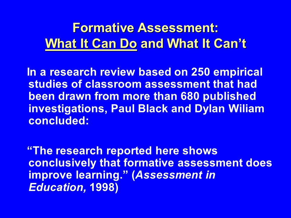 Formative Assessment: What It Can Do and What It Can't In a research review based on 250 empirical studies of classroom assessment that had been drawn from more than 680 published investigations, Paul Black and Dylan Wiliam concluded: The research reported here shows conclusively that formative assessment does improve learning. (Assessment in Education, 1998)