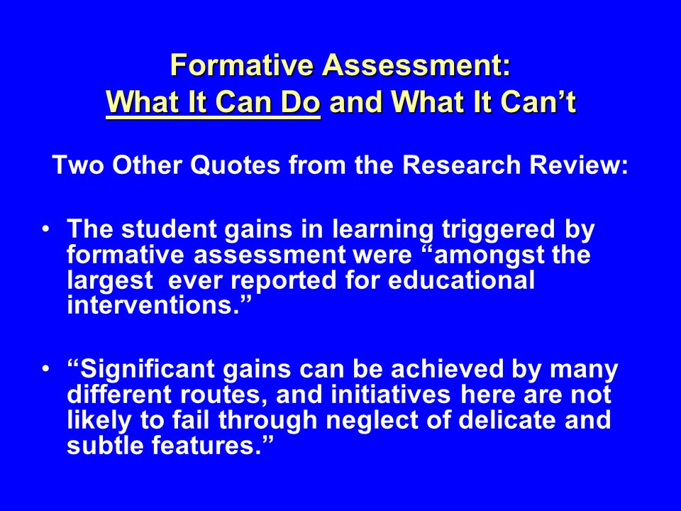 Formative Assessment: What It Can Do and What It Can't Two Other Quotes from the Research Review: The student gains in learning triggered by formative assessment were amongst the largest ever reported for educational interventions. Significant gains can be achieved by many different routes, and initiatives here are not likely to fail through neglect of delicate and subtle features.