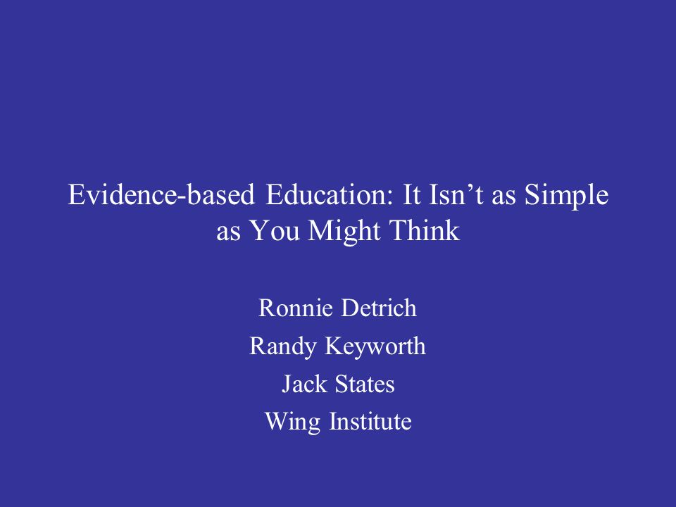 Evidence-based Education: It Isn't as Simple as You Might Think Ronnie Detrich Randy Keyworth Jack States Wing Institute