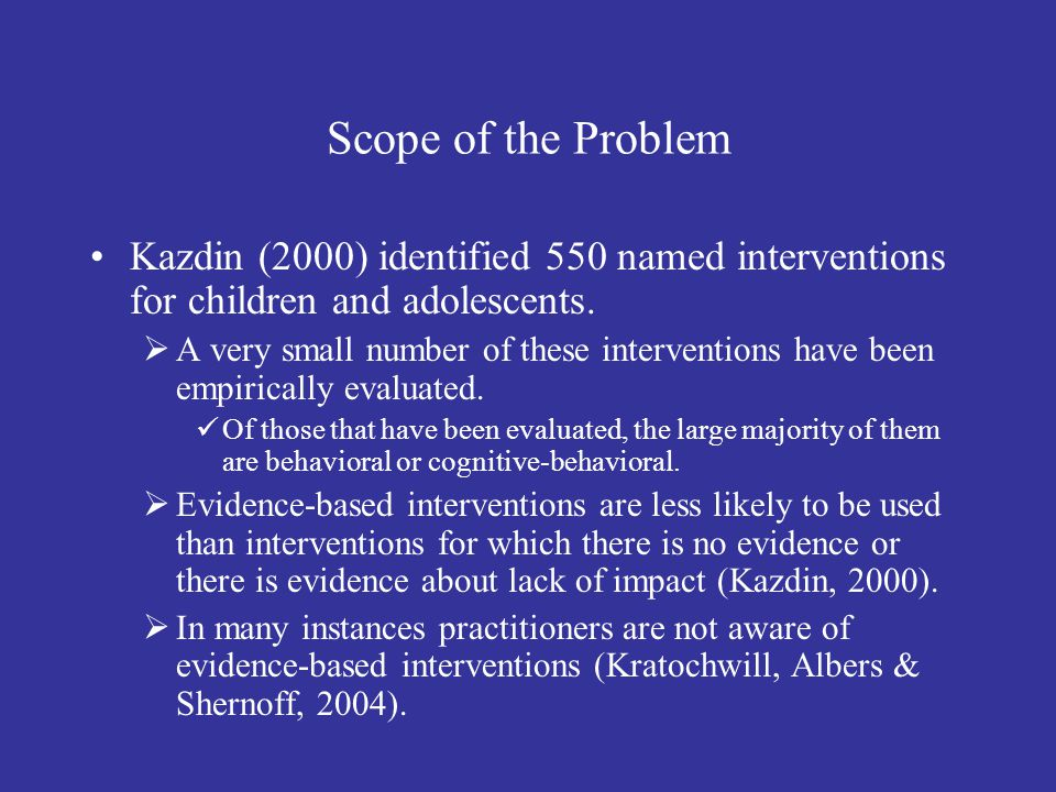Scope of the Problem Kazdin (2000) identified 550 named interventions for children and adolescents.
