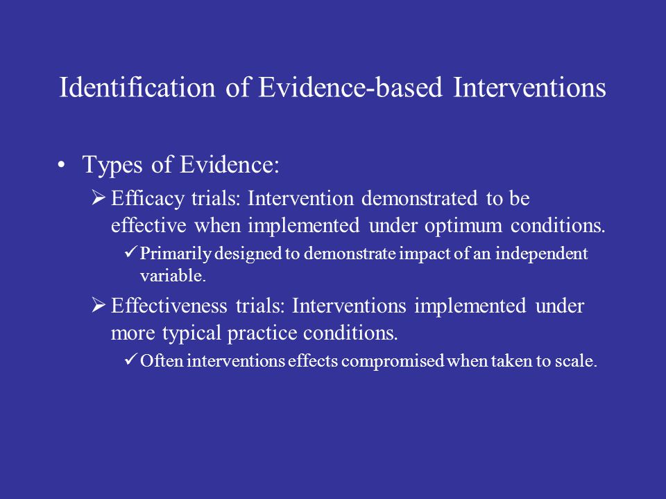 Identification of Evidence-based Interventions Types of Evidence:  Efficacy trials: Intervention demonstrated to be effective when implemented under optimum conditions.