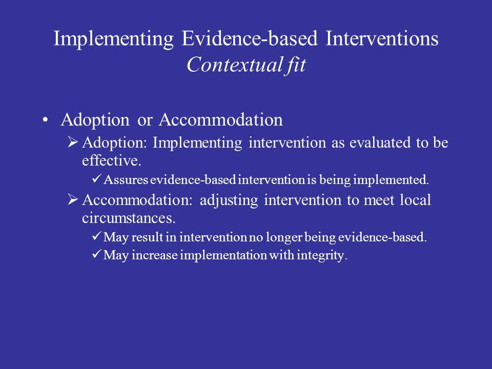 Implementing Evidence-based Interventions Contextual fit Adoption or Accommodation  Adoption: Implementing intervention as evaluated to be effective.