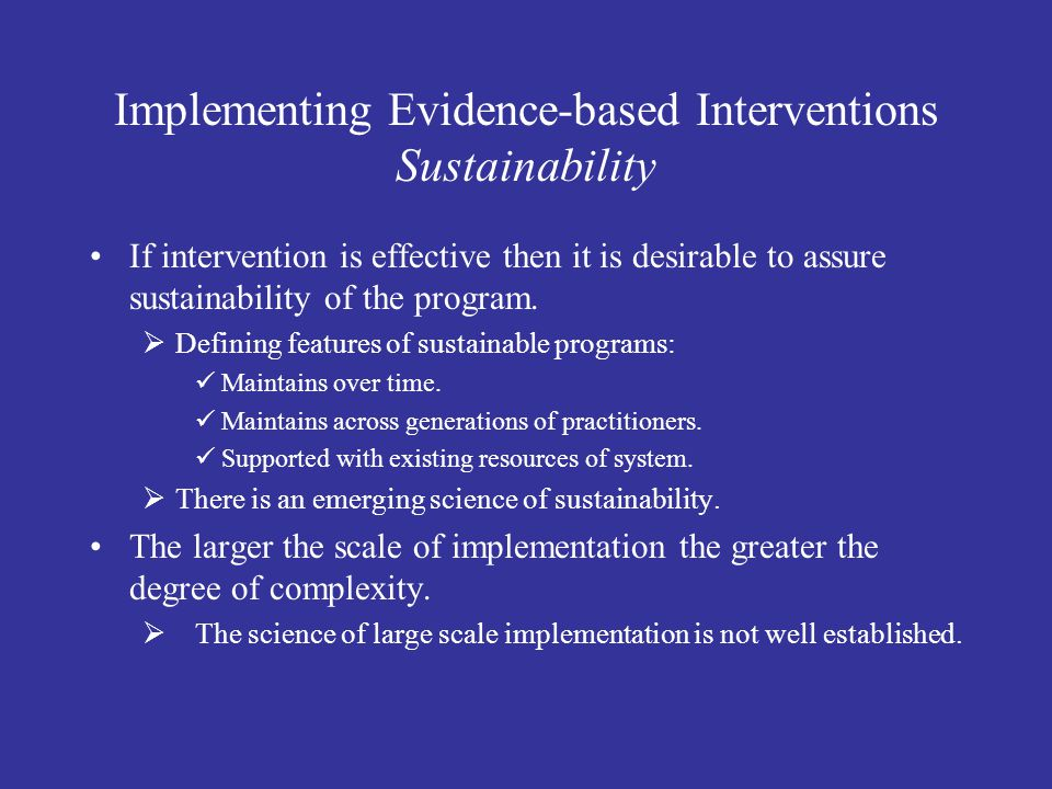 Implementing Evidence-based Interventions Sustainability If intervention is effective then it is desirable to assure sustainability of the program.