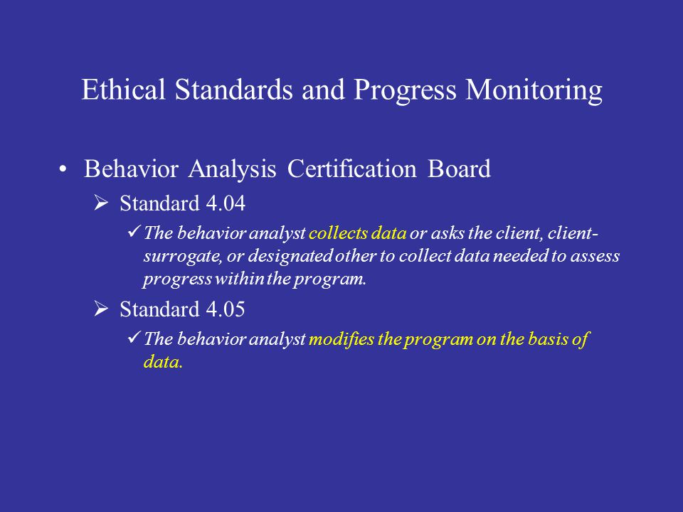 Ethical Standards and Progress Monitoring Behavior Analysis Certification Board  Standard 4.04 The behavior analyst collects data or asks the client, client- surrogate, or designated other to collect data needed to assess progress within the program.