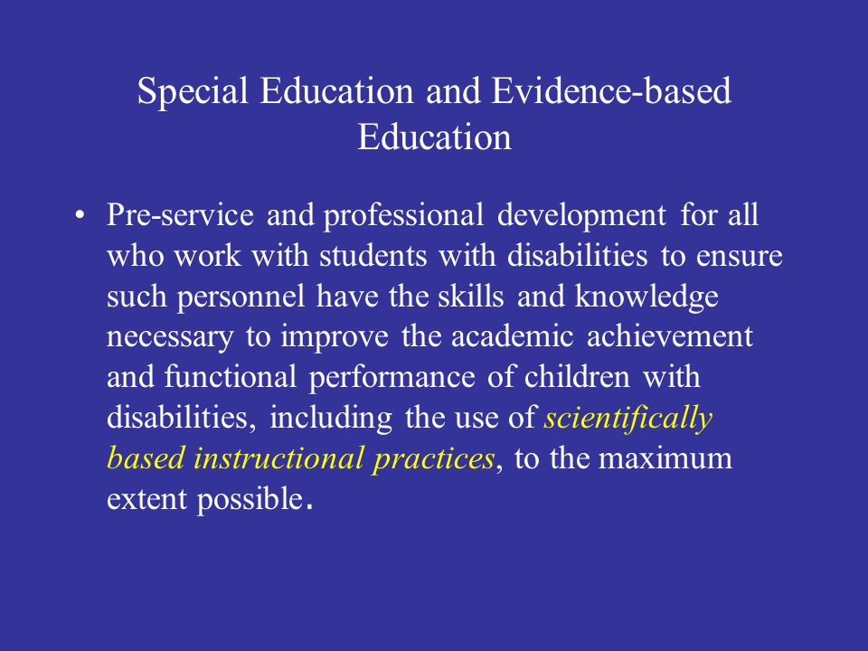 Special Education and Evidence-based Education Pre-service and professional development for all who work with students with disabilities to ensure such personnel have the skills and knowledge necessary to improve the academic achievement and functional performance of children with disabilities, including the use of scientifically based instructional practices, to the maximum extent possible.