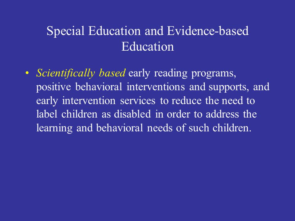Special Education and Evidence-based Education Scientifically based early reading programs, positive behavioral interventions and supports, and early intervention services to reduce the need to label children as disabled in order to address the learning and behavioral needs of such children.