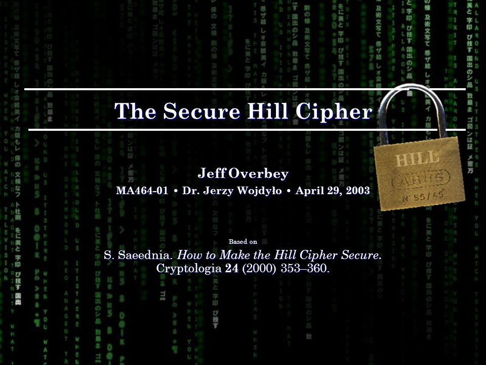 The Secure Hill Cipher Jeff Overbey MA Dr. Jerzy Wojdyło April 29, 2003 Based on S.