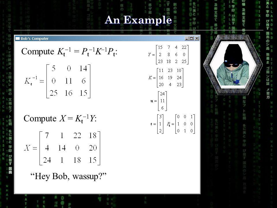 "An Example Compute K t –1 = P t –1 K –1 P t : Compute X = K t –1 Y: ""Hey Bob, wassup?"""