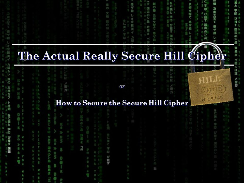 The Actual Really Secure Hill Cipher or How to Secure the Secure Hill Cipher HILL
