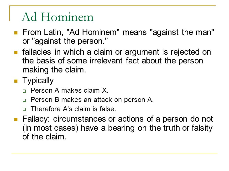 Ad Hominem From Latin, Ad Hominem means against the man or against the person. fallacies in which a claim or argument is rejected on the basis of some irrelevant fact about the person making the claim.