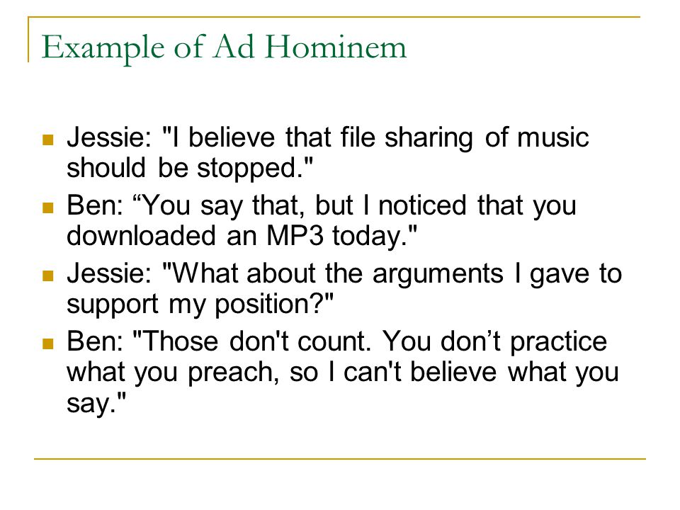 Example of Ad Hominem Jessie: I believe that file sharing of music should be stopped. Ben: You say that, but I noticed that you downloaded an MP3 today. Jessie: What about the arguments I gave to support my position Ben: Those don t count.