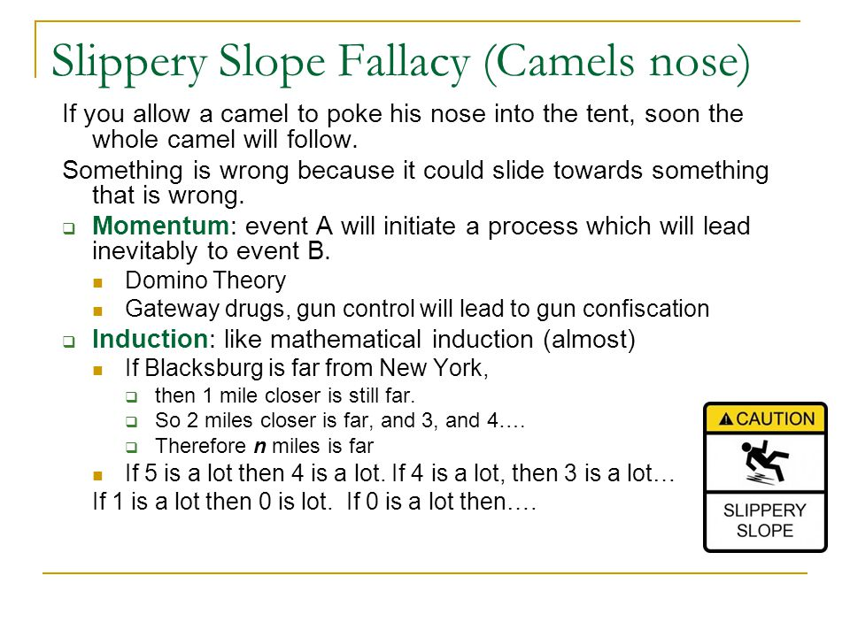 Slippery Slope Fallacy (Camels nose) If you allow a camel to poke his nose into the tent, soon the whole camel will follow.