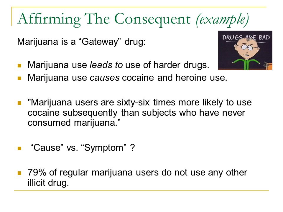 Affirming The Consequent (example) Marijuana is a Gateway drug: Marijuana use leads to use of harder drugs.