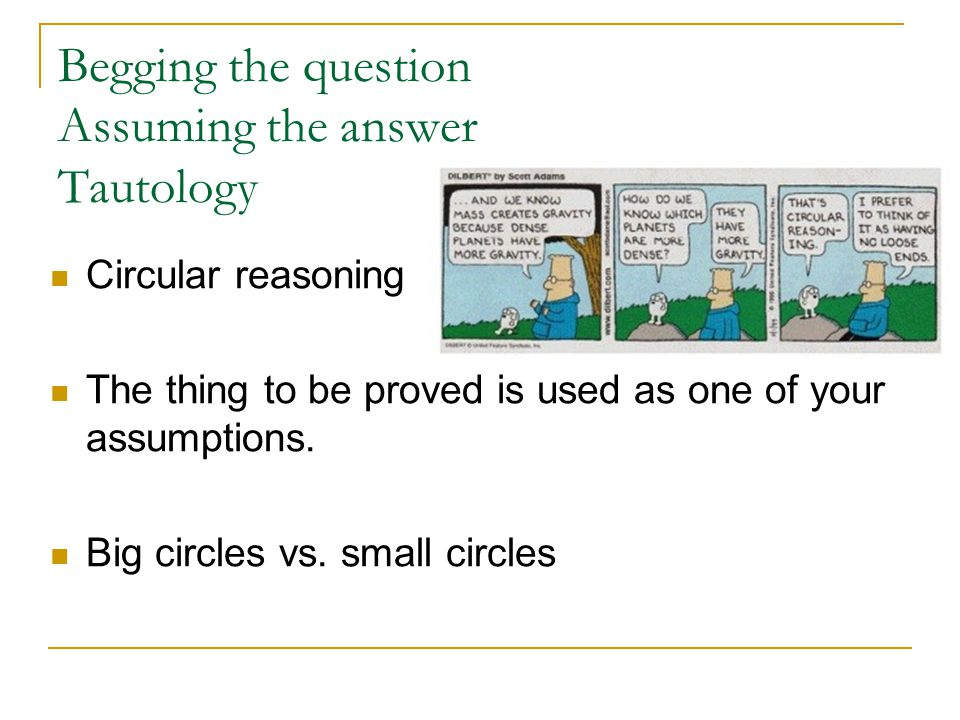 Begging the question Assuming the answer Tautology Circular reasoning The thing to be proved is used as one of your assumptions.