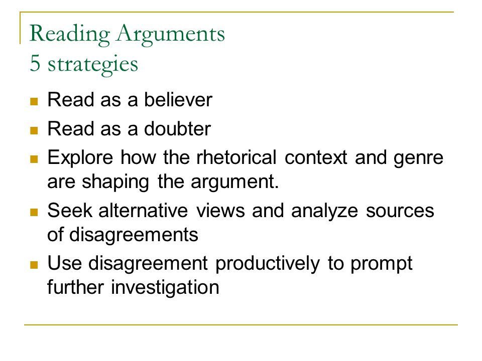 Reading Arguments 5 strategies Read as a believer Read as a doubter Explore how the rhetorical context and genre are shaping the argument.