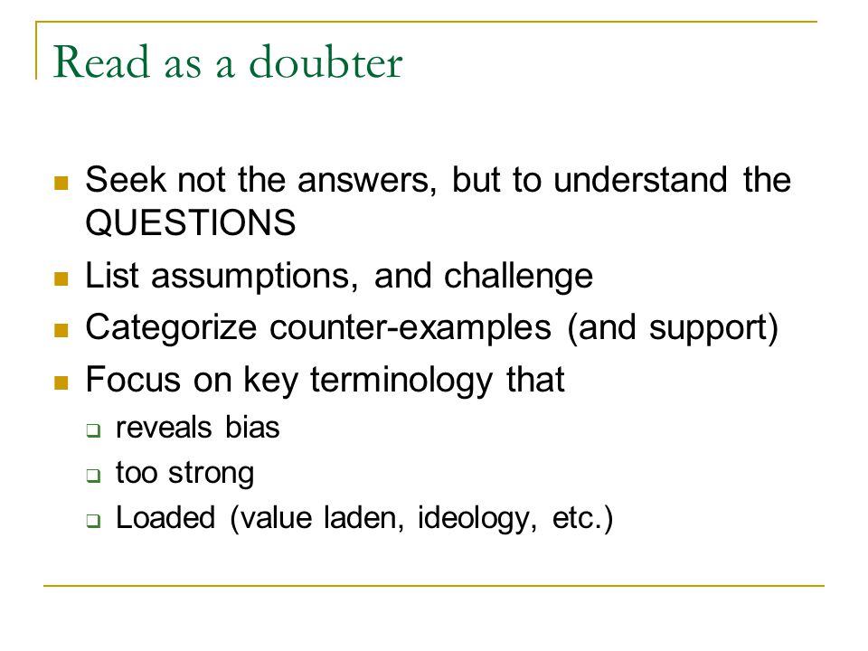 Read as a doubter Seek not the answers, but to understand the QUESTIONS List assumptions, and challenge Categorize counter-examples (and support) Focus on key terminology that  reveals bias  too strong  Loaded (value laden, ideology, etc.)