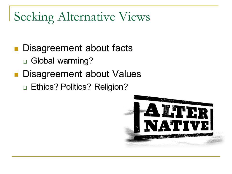 Seeking Alternative Views Disagreement about facts  Global warming? Disagreement about Values  Ethics? Politics? Religion?
