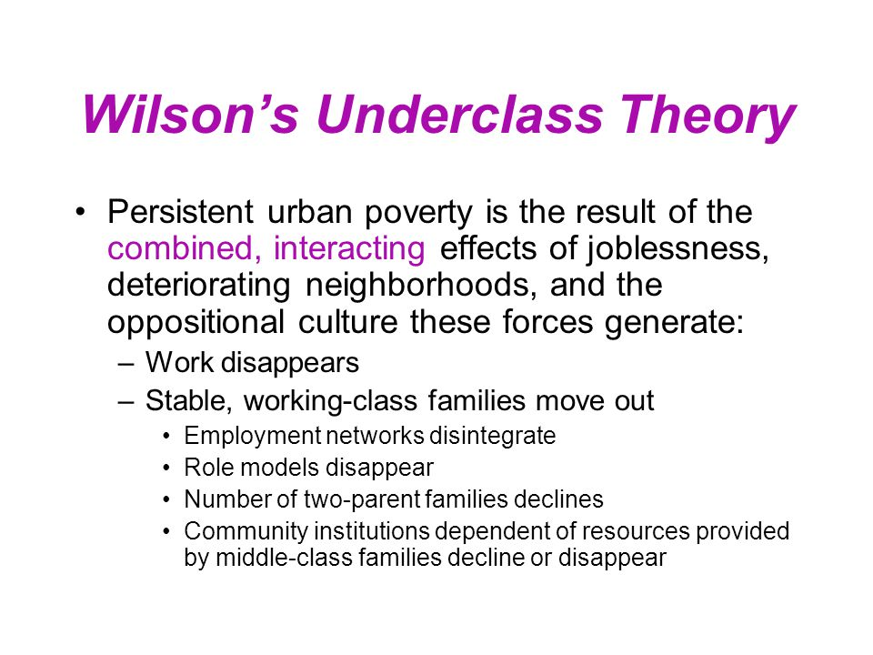 Wilson's Underclass Theory Persistent urban poverty is the result of the combined, interacting effects of joblessness, deteriorating neighborhoods, an