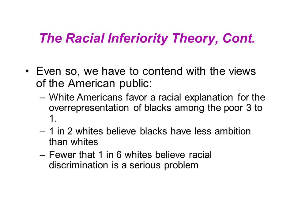 The Racial Inferiority Theory, Cont. Even so, we have to contend with the views of the American public: –White Americans favor a racial explanation fo