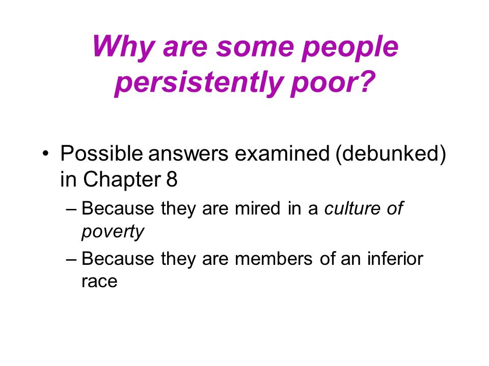 Why are some people persistently poor? Possible answers examined (debunked) in Chapter 8 –Because they are mired in a culture of poverty –Because they