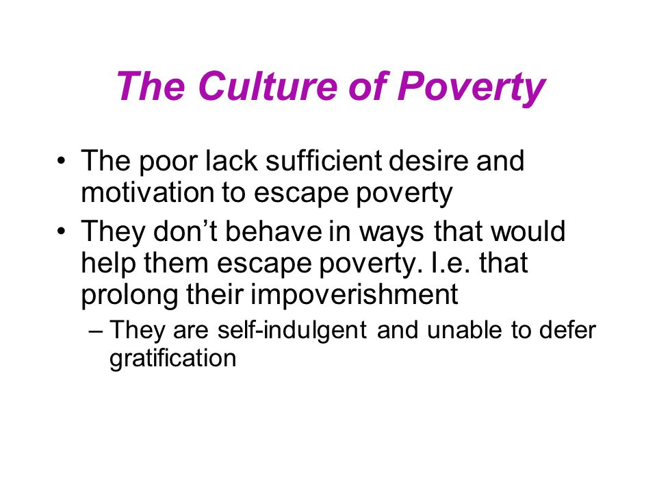 Validating the Culture of Poverty Schiller gives two standards that must be satisfied to validate the culture of poverty: – It must be shown that the norms and aspirations-- not just the behavior--of the poor are different and that these differences impede escape from poverty. – It must also be shown whether and to what degree such differences would disappear under changing socio-economic circumstances. –Source: Schiller, p.