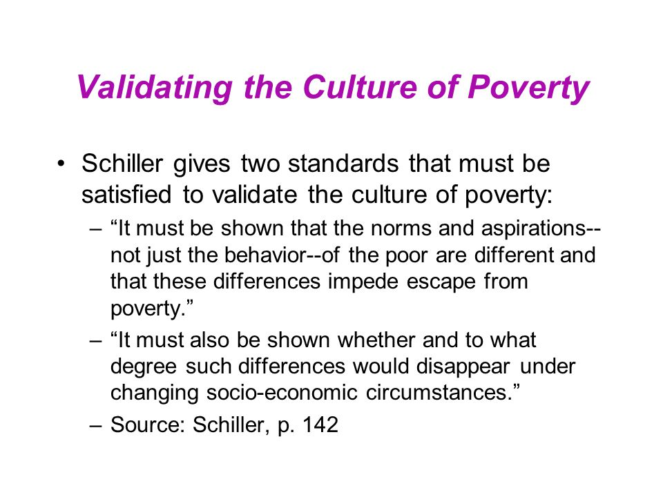 "Validating the Culture of Poverty Schiller gives two standards that must be satisfied to validate the culture of poverty: –""It must be shown that the"