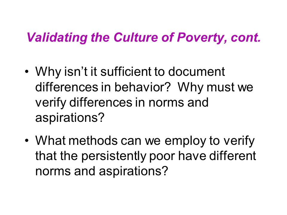 Validating the Culture of Poverty, cont. Why isn't it sufficient to document differences in behavior? Why must we verify differences in norms and aspi