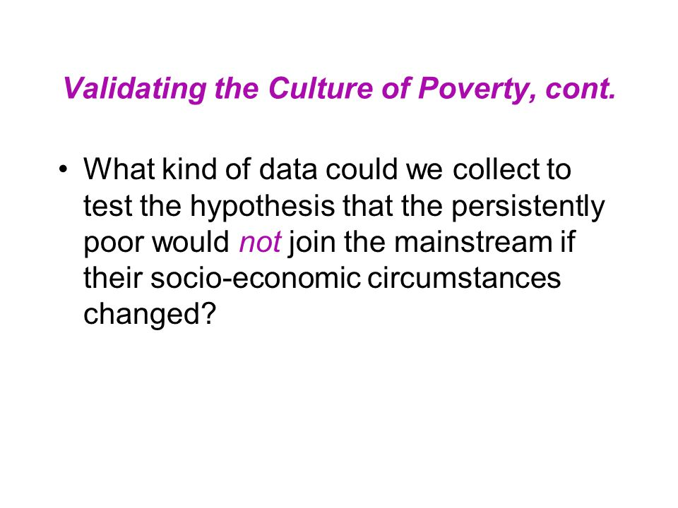 Validating the Culture of Poverty, cont. What kind of data could we collect to test the hypothesis that the persistently poor would not join the mains