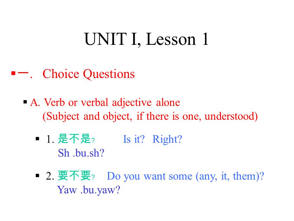 UNIT I, Lesson 1  A. Verb or verbal adjective alone (Subject and object, if there is one, understood)  1. 是不是﹖ Is it?Right? Sh.bu.sh?  一. Choice Qu