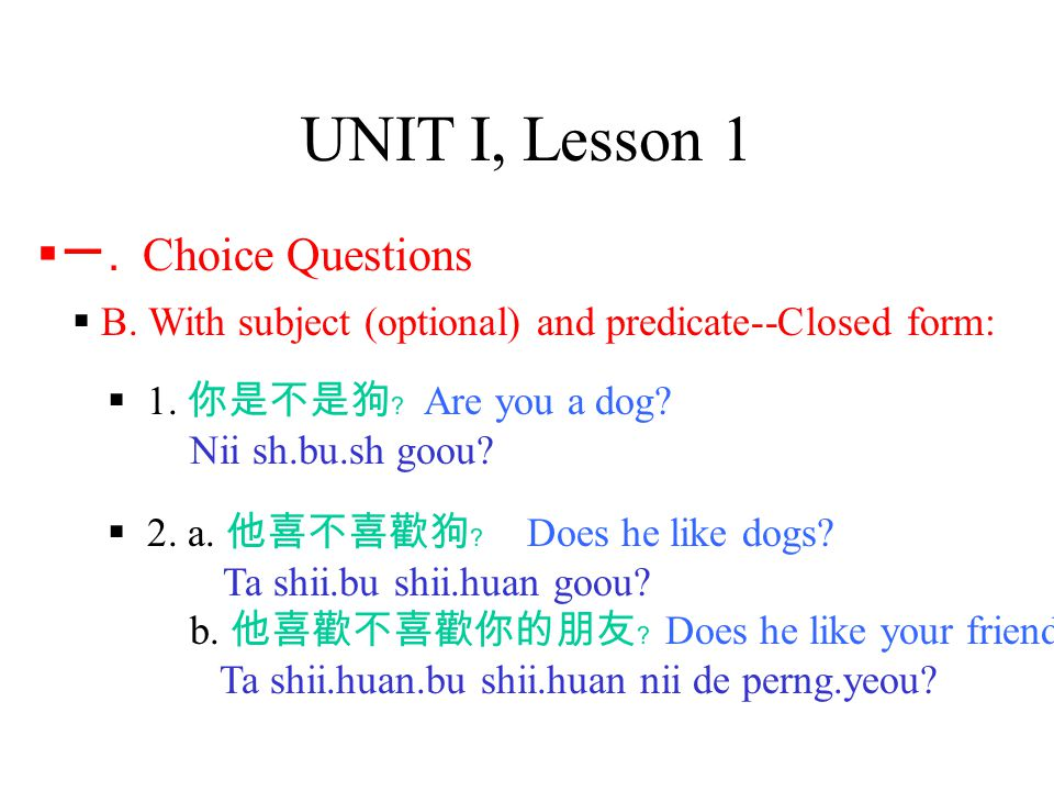 UNIT I, Lesson 1  B. With subject (optional) and predicate--Closed form:  1. 你是不是狗﹖ Are you a dog? Nii sh.bu.sh goou?  一. Choice Questions  2. a.