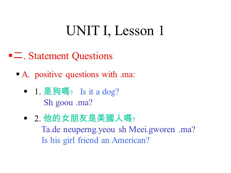 UNIT I, Lesson 1  A. positive questions with.ma:  1. 是狗嗎﹖ Is it a dog? Sh goou.ma?  二. Statement Questions  2. 他的女朋友是美國人嗎﹖ Ta.de neuperng.yeou sh