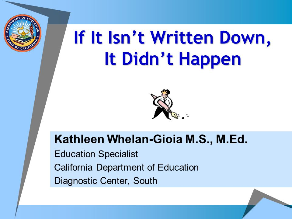 If It Isn't Written Down, It Didn't Happen Kathleen Whelan-Gioia M.S., M.Ed. Education Specialist California Department of Education Diagnostic Center