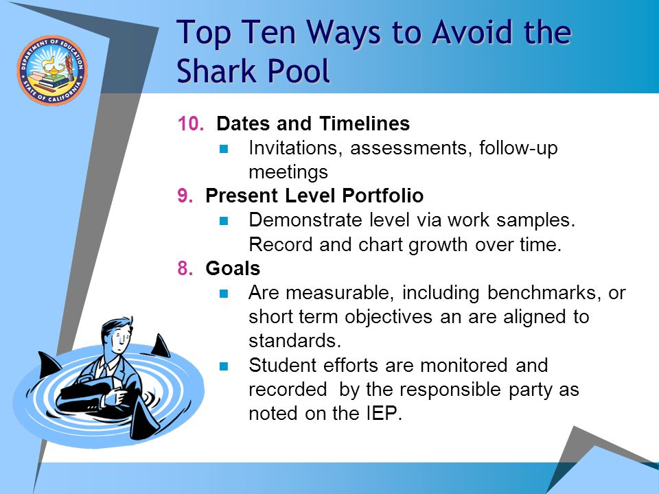 Top Ten Ways to Avoid the Shark Pool 10. Dates and Timelines Invitations, assessments, follow-up meetings 9. Present Level Portfolio Demonstrate level