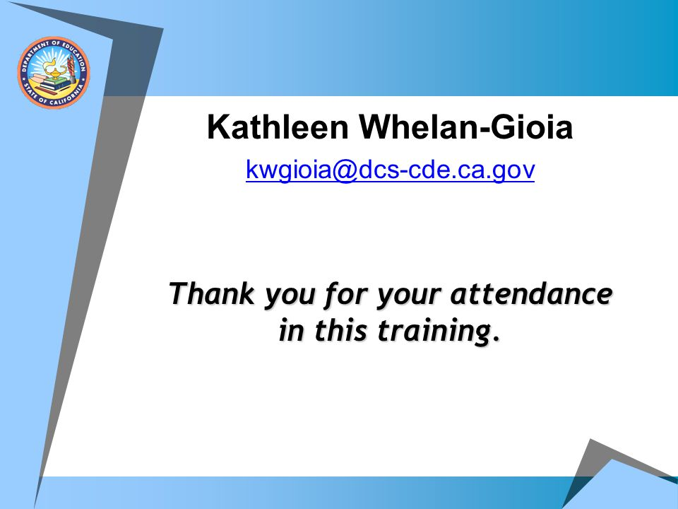 Kathleen Whelan-Gioia kwgioia@dcs-cde.ca.gov Thank you for your attendance in this training.