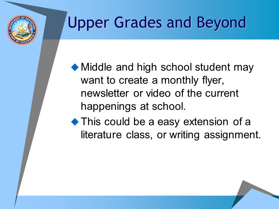 Upper Grades and Beyond  Middle and high school student may want to create a monthly flyer, newsletter or video of the current happenings at school.