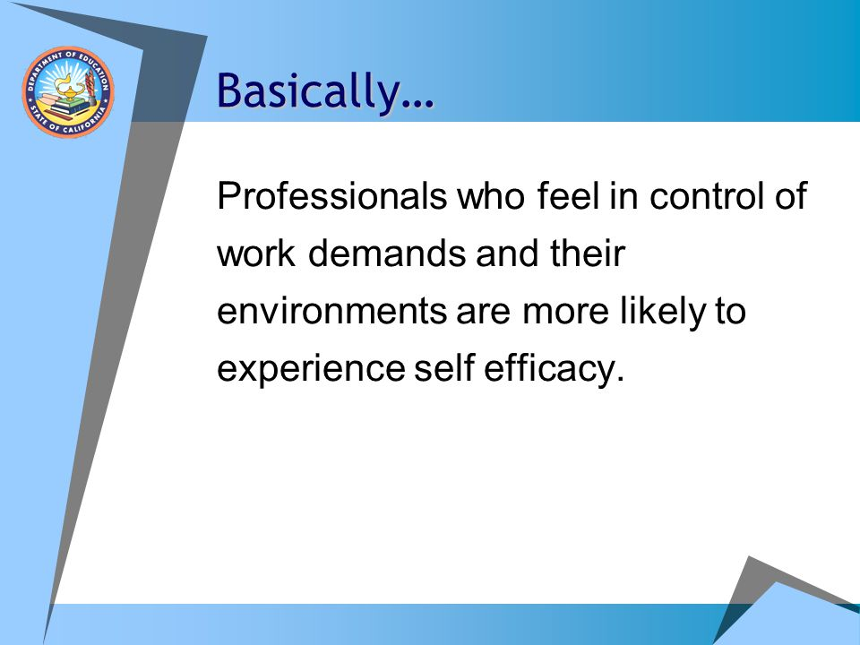 Basically… Professionals who feel in control of work demands and their environments are more likely to experience self efficacy.
