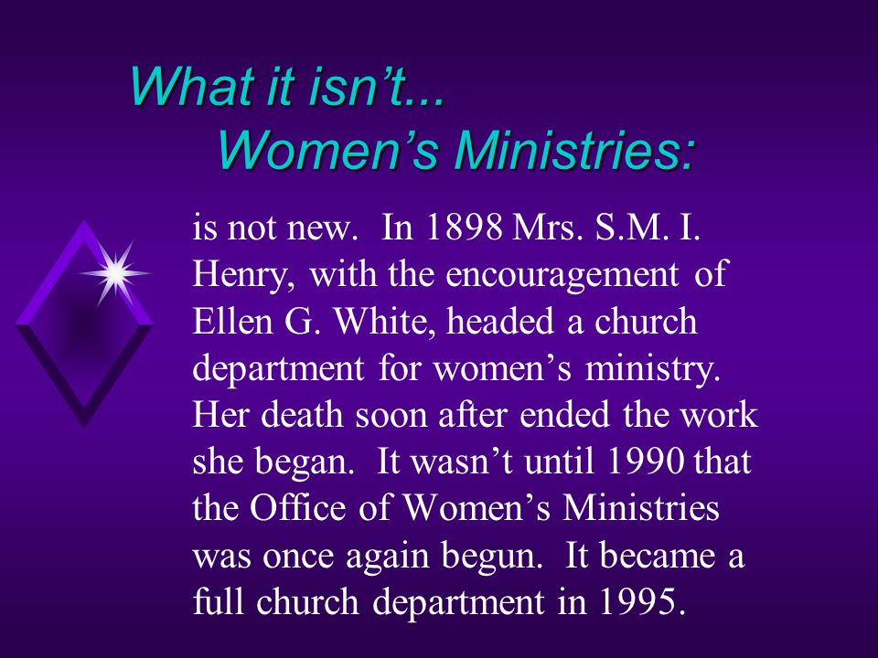 What it isn't...Women's Ministries: is not new. In 1898 Mrs.